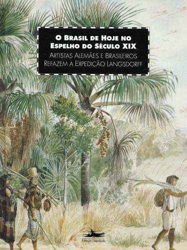 Foto do produto O Brasil de hoje no espelho do século XIX - Artistas Alemães e Brasileiros refazem a Expedição Langsdorff