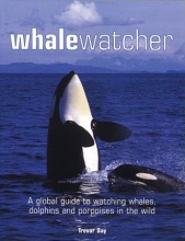 Whale Watcher: A Global Guide to Watching Whales, Dolphins, and Porpoises in the Wild