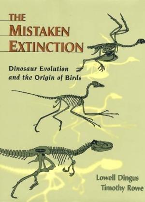 The Mistaken Extinction : Dinosaur Evolution and the Origin of Birds